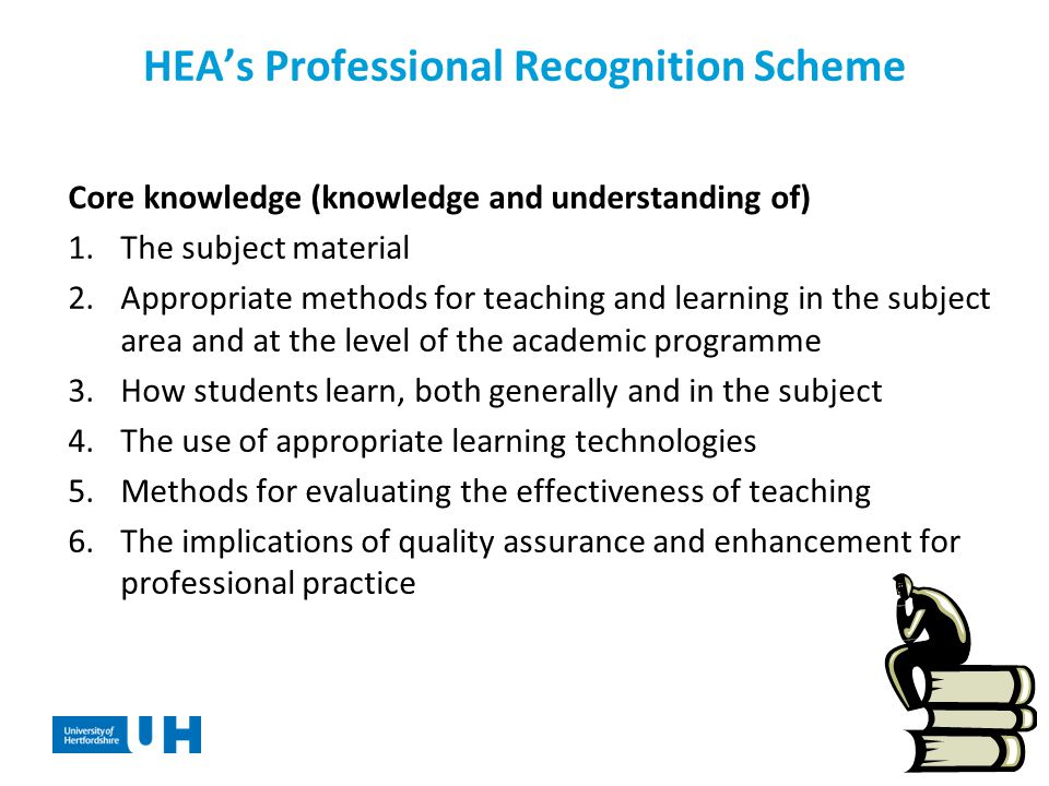 HEA's Professional Recognition Scheme Core knowledge (knowledge and understanding of) 1.The subject material 2.Appropriate methods for teaching and learning in the subject area and at the level of the academic programme 3.How students learn, both generally and in the subject 4.The use of appropriate learning technologies 5.Methods for evaluating the effectiveness of teaching 6.The implications of quality assurance and enhancement for professional practice
