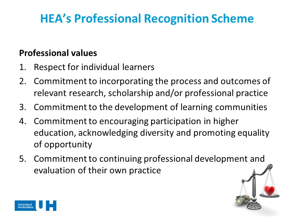 HEA's Professional Recognition Scheme Professional values 1.Respect for individual learners 2.Commitment to incorporating the process and outcomes of relevant research, scholarship and/or professional practice 3.Commitment to the development of learning communities 4.Commitment to encouraging participation in higher education, acknowledging diversity and promoting equality of opportunity 5.Commitment to continuing professional development and evaluation of their own practice
