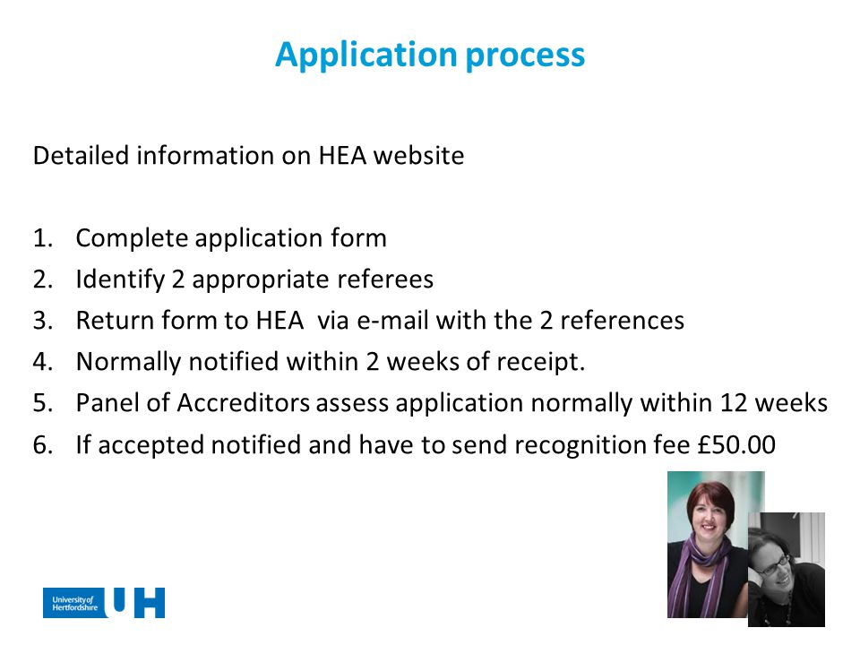 Application process Detailed information on HEA website 1.Complete application form 2.Identify 2 appropriate referees 3.Return form to HEA via  with the 2 references 4.Normally notified within 2 weeks of receipt.