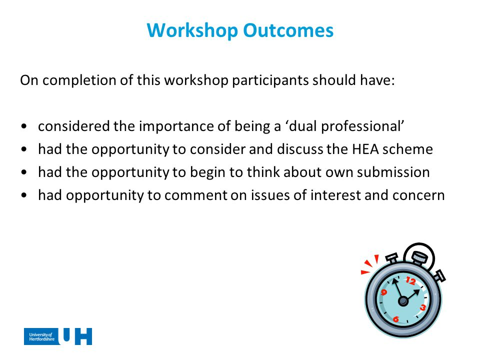 Workshop Outcomes On completion of this workshop participants should have: considered the importance of being a 'dual professional' had the opportunity to consider and discuss the HEA scheme had the opportunity to begin to think about own submission had opportunity to comment on issues of interest and concern