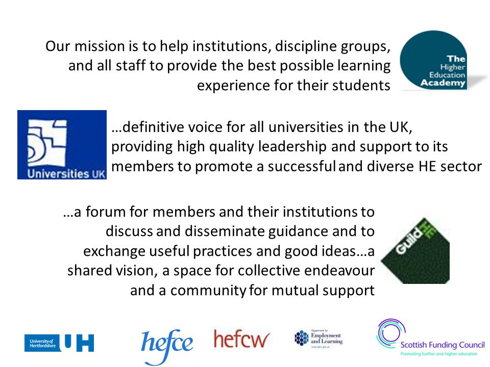 Our mission is to help institutions, discipline groups, and all staff to provide the best possible learning experience for their students …definitive voice for all universities in the UK, providing high quality leadership and support to its members to promote a successful and diverse HE sector …a forum for members and their institutions to discuss and disseminate guidance and to exchange useful practices and good ideas…a shared vision, a space for collective endeavour and a community for mutual support