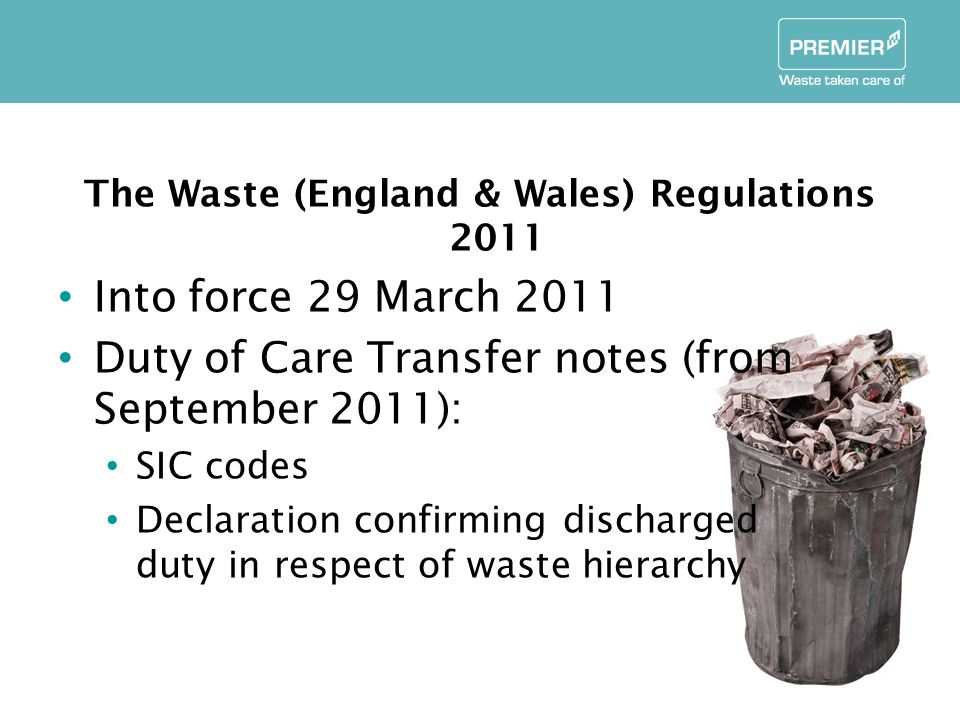 The Waste (England & Wales) Regulations 2011 Into force 29 March 2011 Duty of Care Transfer notes (from September 2011): SIC codes Declaration confirming discharged duty in respect of waste hierarchy