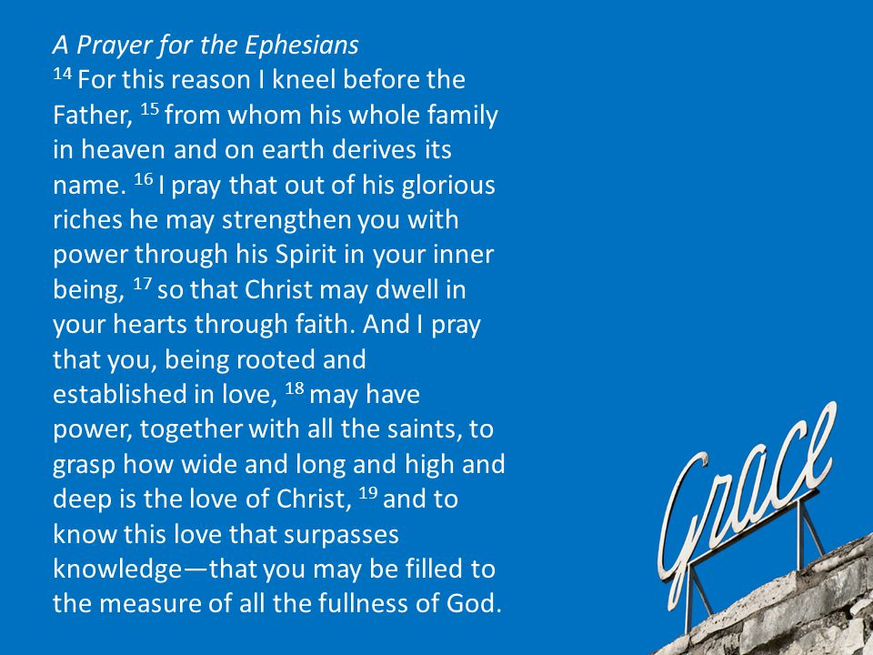 A Prayer for the Ephesians 14 For this reason I kneel before the Father, 15 from whom his whole family in heaven and on earth derives its name.