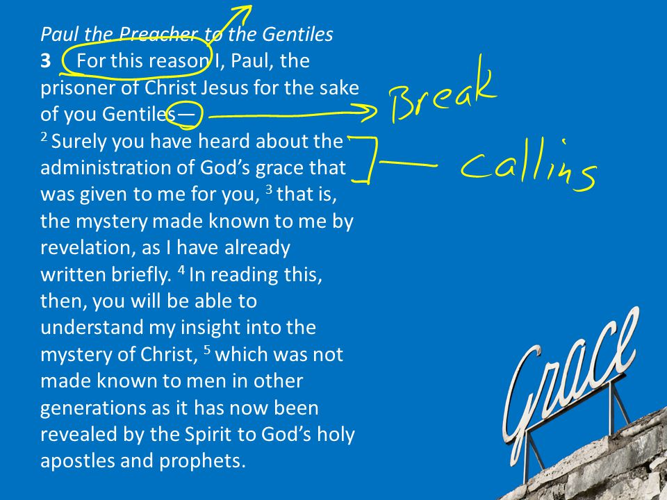 Paul the Preacher to the Gentiles 3 For this reason I, Paul, the prisoner of Christ Jesus for the sake of you Gentiles— 2 Surely you have heard about the administration of God's grace that was given to me for you, 3 that is, the mystery made known to me by revelation, as I have already written briefly.