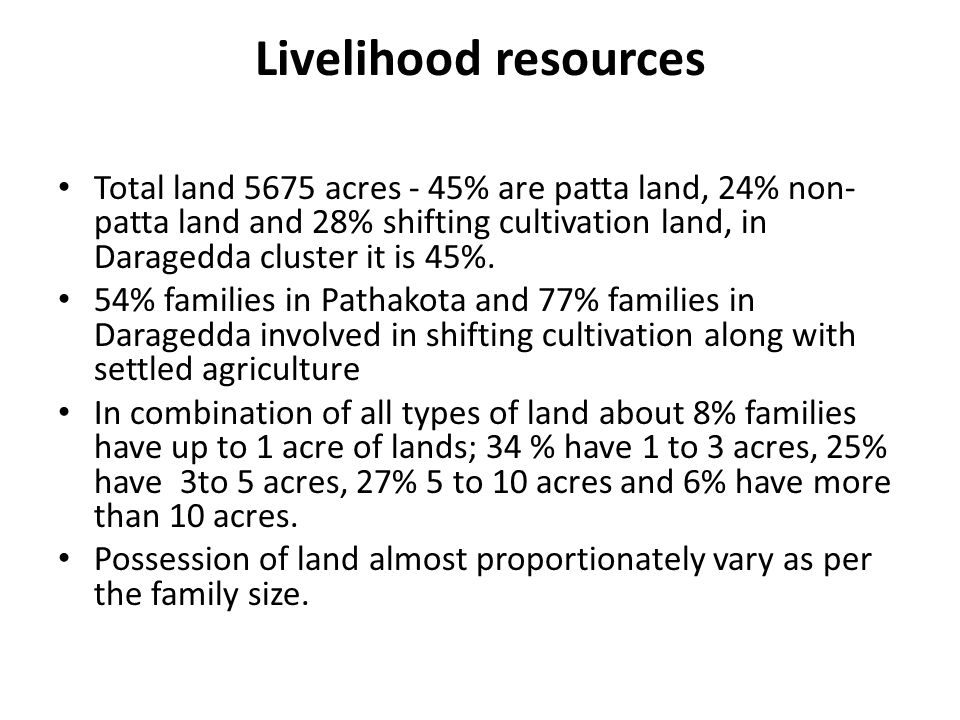 Livelihood resources Total land 5675 acres - 45% are patta land, 24% non- patta land and 28% shifting cultivation land, in Daragedda cluster it is 45%.
