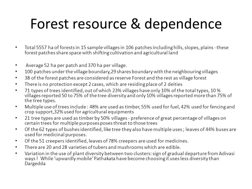 Forest resource & dependence Total 5557 ha of forests in 15 sample villages in 106 patches including hills, slopes, plains - these forest patches share space with shifting cultivation and agricultural land Average 52 ha per patch and 370 ha per village.