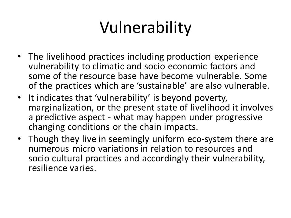 Vulnerability The livelihood practices including production experience vulnerability to climatic and socio economic factors and some of the resource base have become vulnerable.
