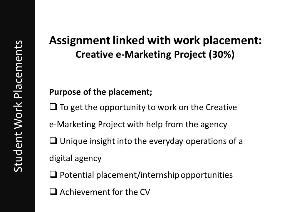 Student Work Placements Assignment linked with work placement: Creative e-Marketing Project (30%) Purpose of the placement;  To get the opportunity to work on the Creative e-Marketing Project with help from the agency  Unique insight into the everyday operations of a digital agency  Potential placement/internship opportunities  Achievement for the CV