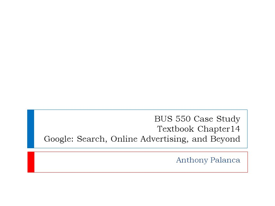 BUS 550 Case Study Textbook Chapter14 Google: Search, Online Advertising, and Beyond Anthony Palanca