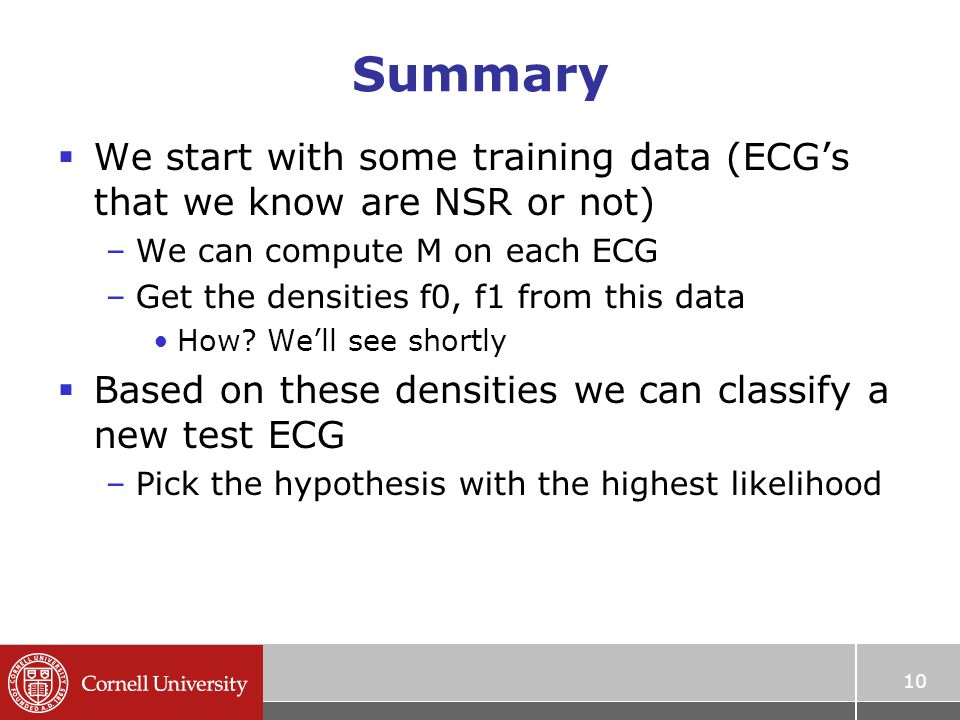 Summary  We start with some training data (ECG's that we know are NSR or not) –We can compute M on each ECG –Get the densities f0, f1 from this data How.