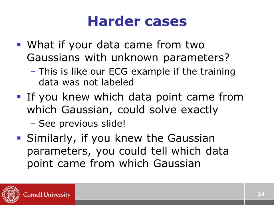 Harder cases  What if your data came from two Gaussians with unknown parameters.