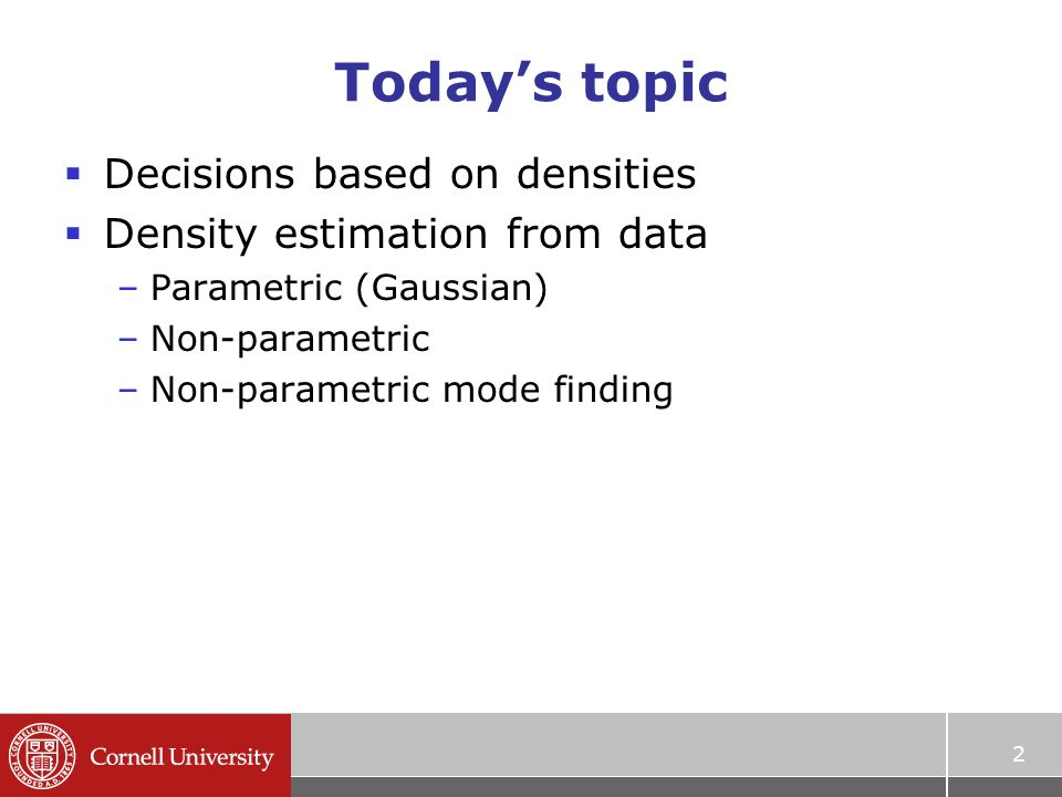Today's topic  Decisions based on densities  Density estimation from data –Parametric (Gaussian) –Non-parametric –Non-parametric mode finding 2
