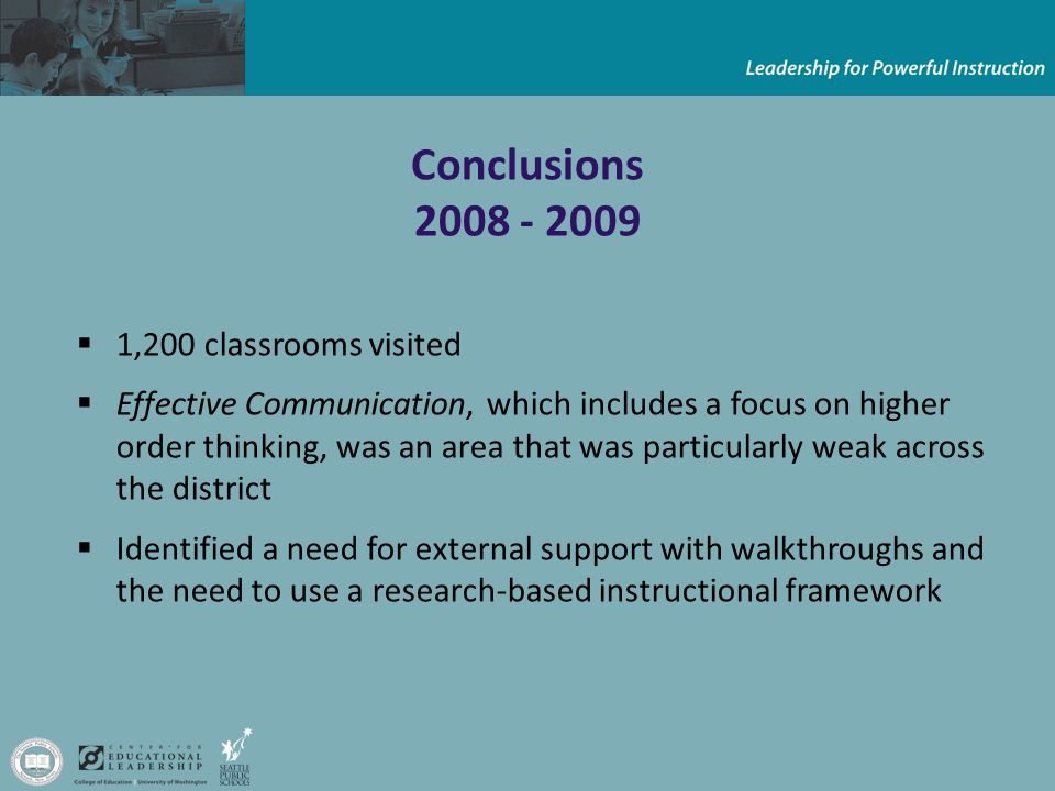 Conclusions  1,200 classrooms visited  Effective Communication, which includes a focus on higher order thinking, was an area that was particularly weak across the district  Identified a need for external support with walkthroughs and the need to use a research-based instructional framework