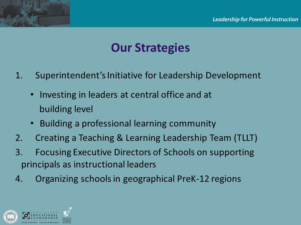 Our Strategies 1.Superintendent's Initiative for Leadership Development Investing in leaders at central office and at building level Building a professional learning community 2.Creating a Teaching & Learning Leadership Team (TLLT) 3.Focusing Executive Directors of Schools on supporting principals as instructional leaders 4.Organizing schools in geographical PreK-12 regions