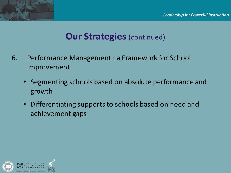 Our Strategies (continued) 6.Performance Management : a Framework for School Improvement Segmenting schools based on absolute performance and growth Differentiating supports to schools based on need and achievement gaps