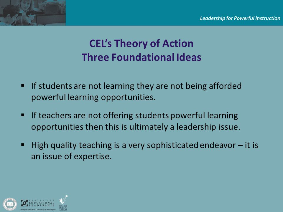 CEL's Theory of Action Three Foundational Ideas  If students are not learning they are not being afforded powerful learning opportunities.