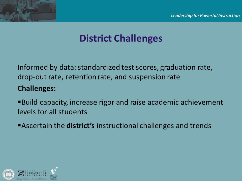 District Challenges Informed by data: standardized test scores, graduation rate, drop-out rate, retention rate, and suspension rate Challenges:  Build capacity, increase rigor and raise academic achievement levels for all students  Ascertain the district's instructional challenges and trends