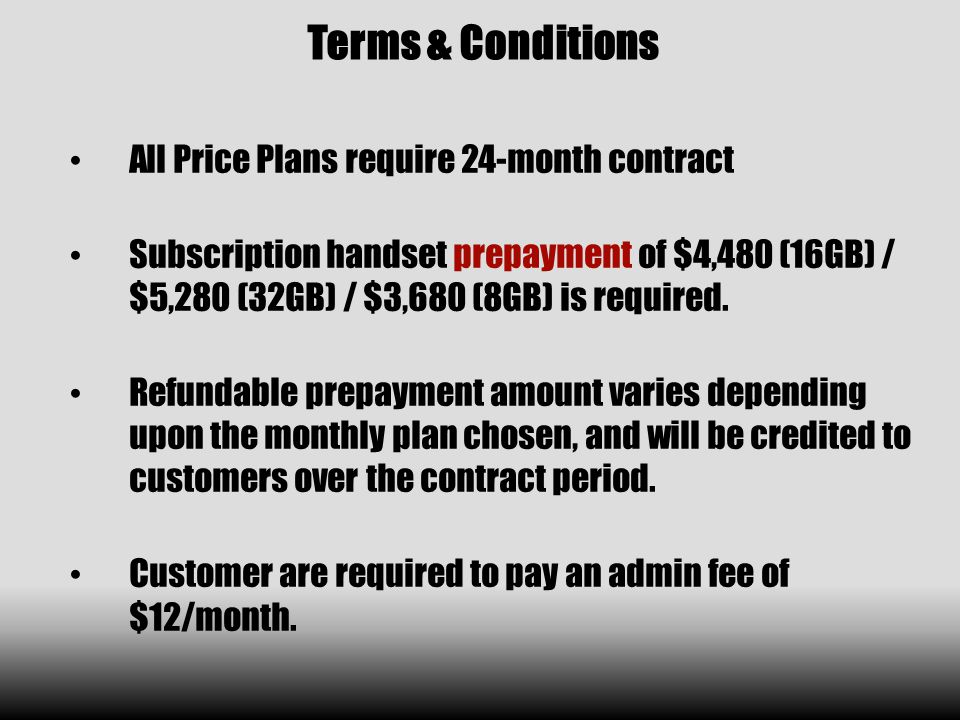 Terms & Conditions All Price Plans require 24-month contract Subscription handset prepayment of $4,480 (16GB) / $5,280 (32GB) / $3,680 (8GB) is required.