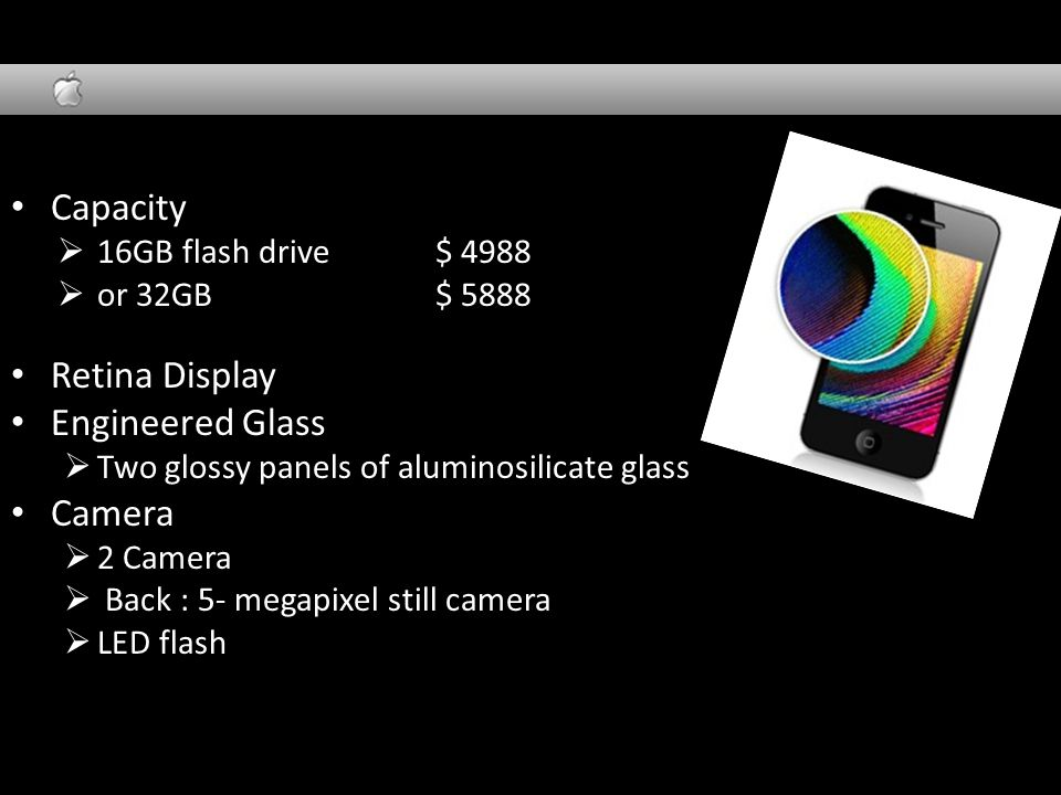 Design Capacity  16GB flash drive $ 4988  or 32GB $ 5888 Retina Display Engineered Glass  Two glossy panels of aluminosilicate glass Camera  2 Camera  Back : 5- megapixel still camera  LED flash