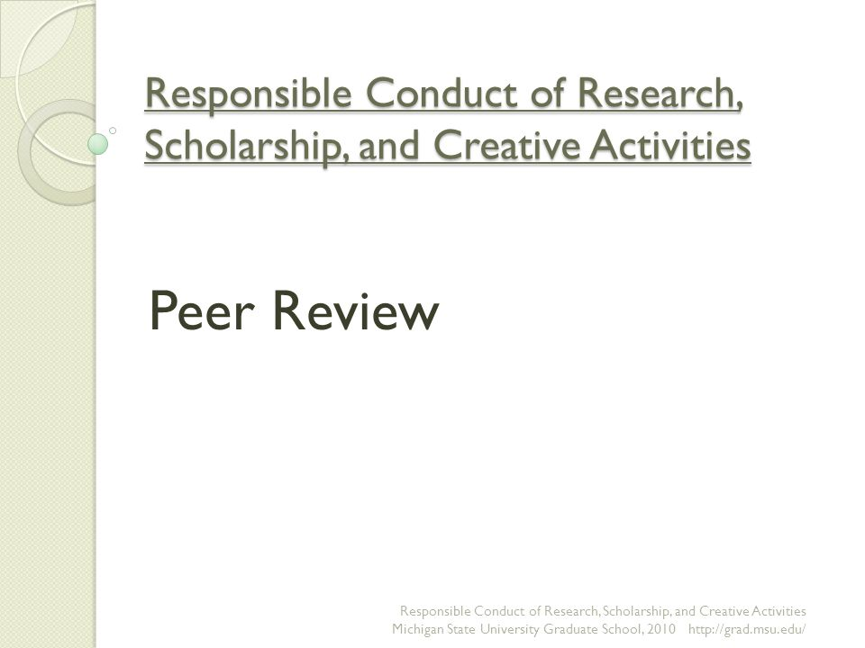 Responsible Conduct of Research, Scholarship, and Creative Activities Peer Review Responsible Conduct of Research, Scholarship, and Creative Activities Michigan State University Graduate School,