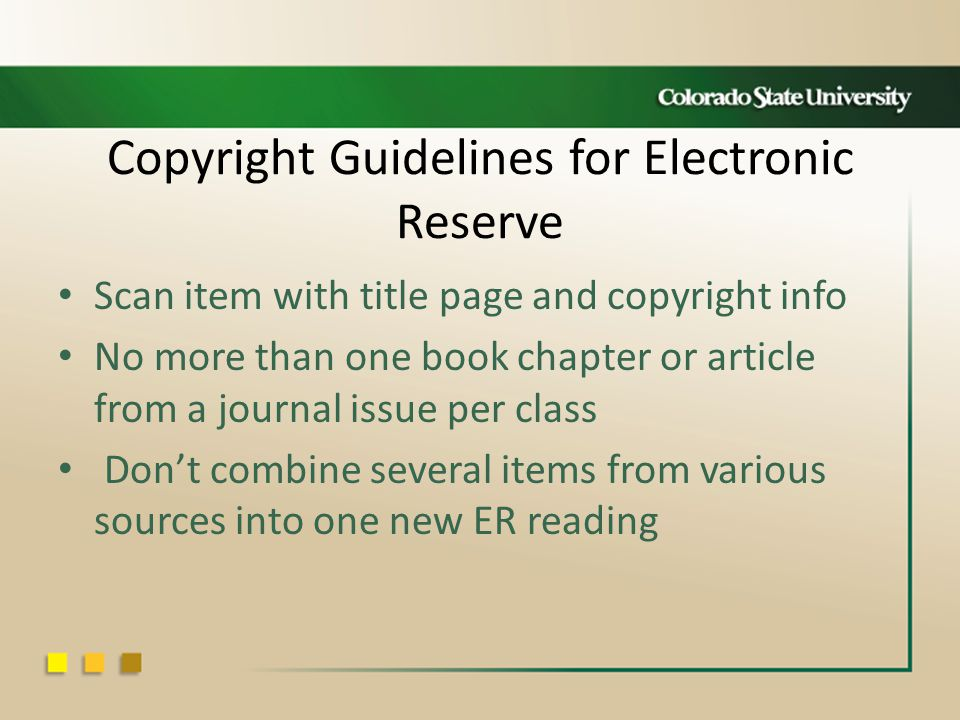 Copyright Guidelines for Electronic Reserve Scan item with title page and copyright info No more than one book chapter or article from a journal issue per class Don't combine several items from various sources into one new ER reading