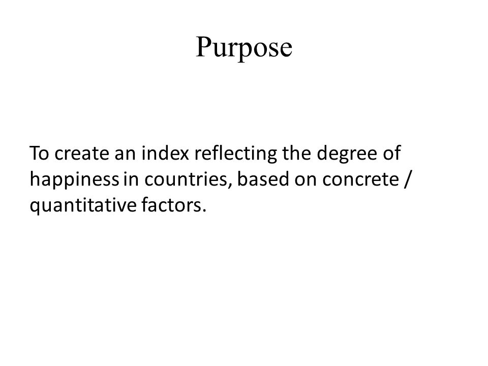 Purpose To create an index reflecting the degree of happiness in countries, based on concrete / quantitative factors.