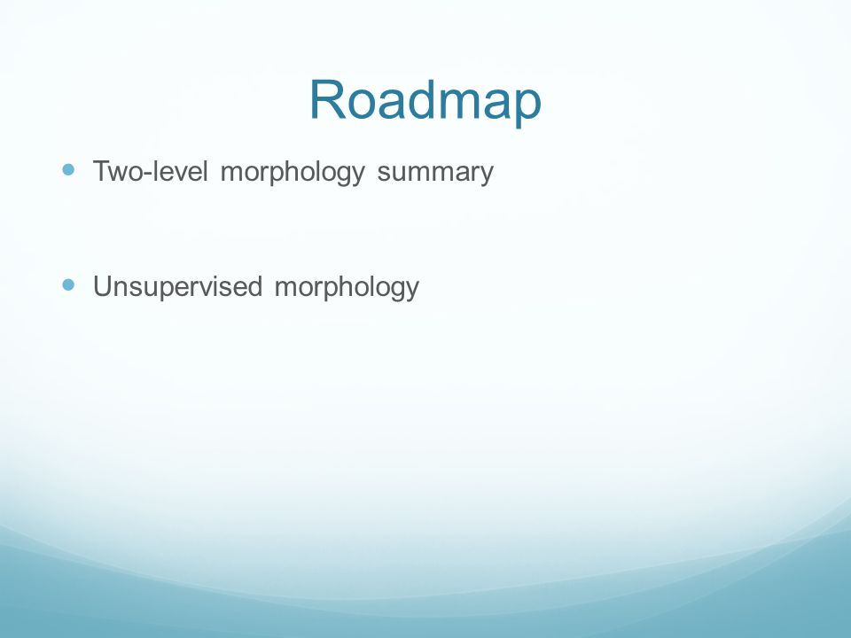 Roadmap Two-level morphology summary Unsupervised morphology