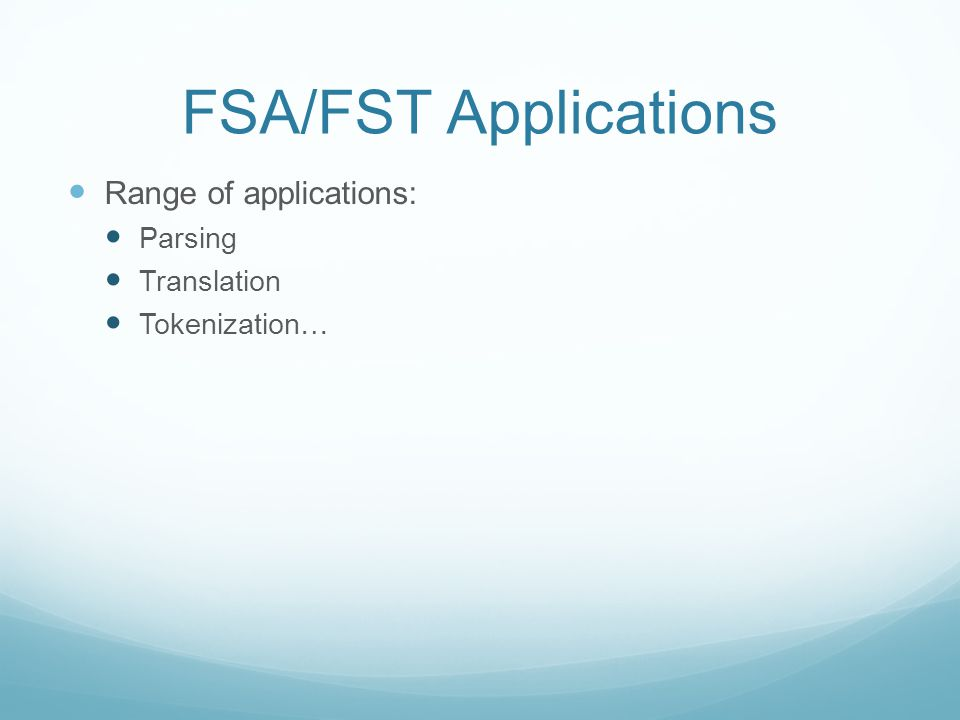 FSA/FST Applications Range of applications: Parsing Translation Tokenization…