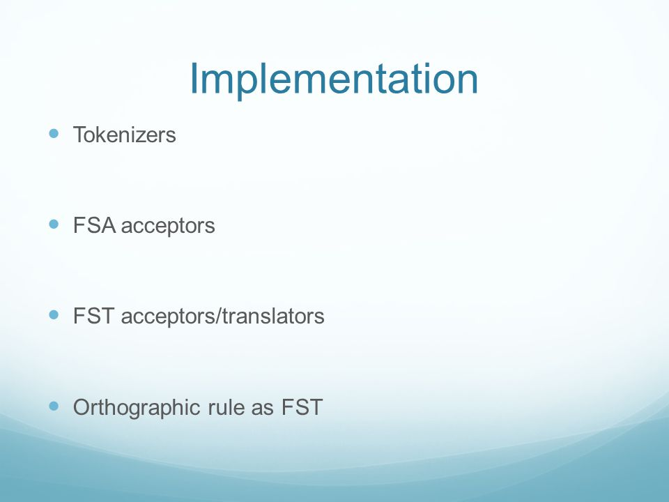 Implementation Tokenizers FSA acceptors FST acceptors/translators Orthographic rule as FST