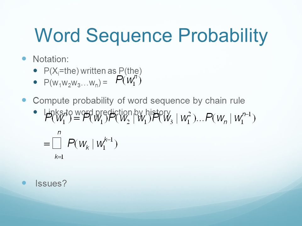 Word Sequence Probability Notation: P(X i =the) written as P(the) P(w 1 w 2 w 3 …w n ) = Compute probability of word sequence by chain rule Links to word prediction by history Issues