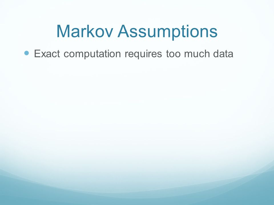 Markov Assumptions Exact computation requires too much data