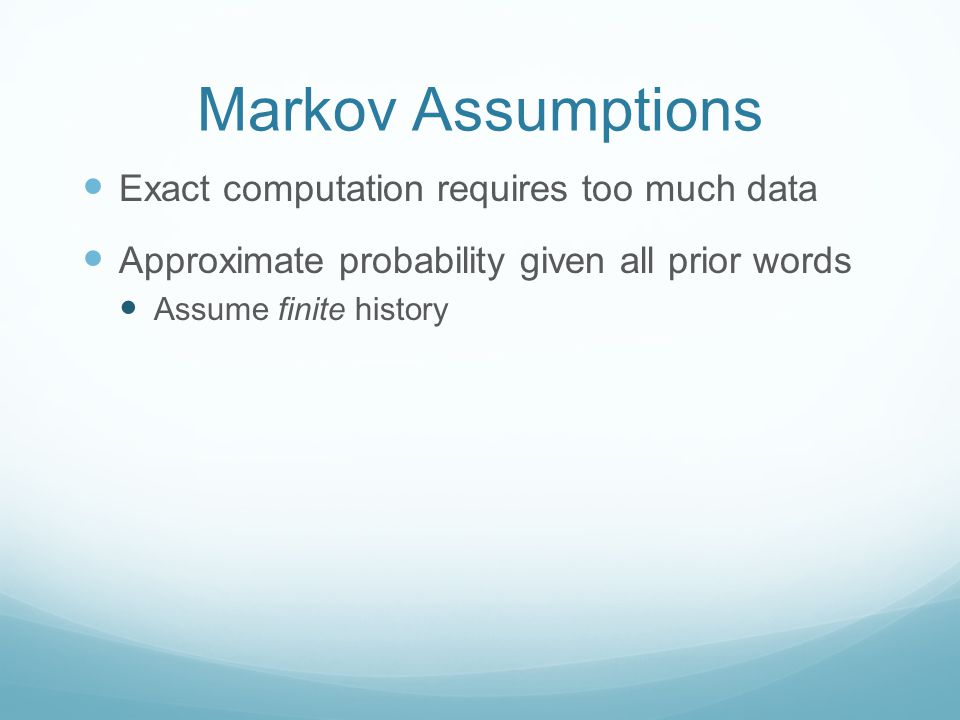 Markov Assumptions Exact computation requires too much data Approximate probability given all prior words Assume finite history
