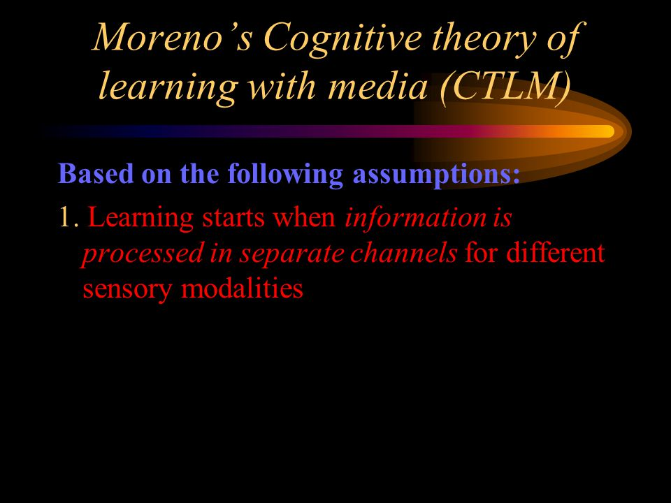 Moreno's Cognitive theory of learning with media (CTLM) Based on the following assumptions: 1.