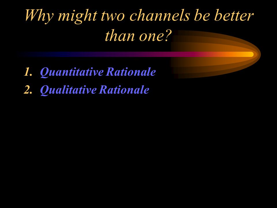 Why might two channels be better than one 1.Quantitative Rationale 2.Qualitative Rationale
