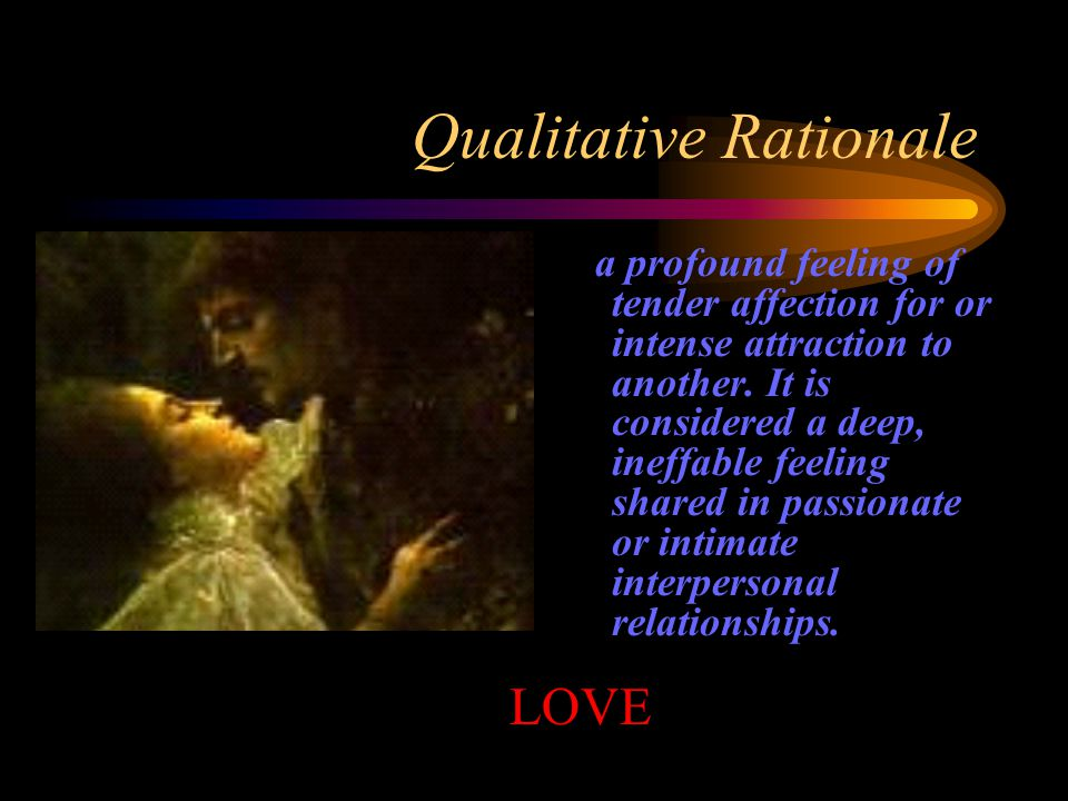 Qualitative Rationale a profound feeling of tender affection for or intense attraction to another.