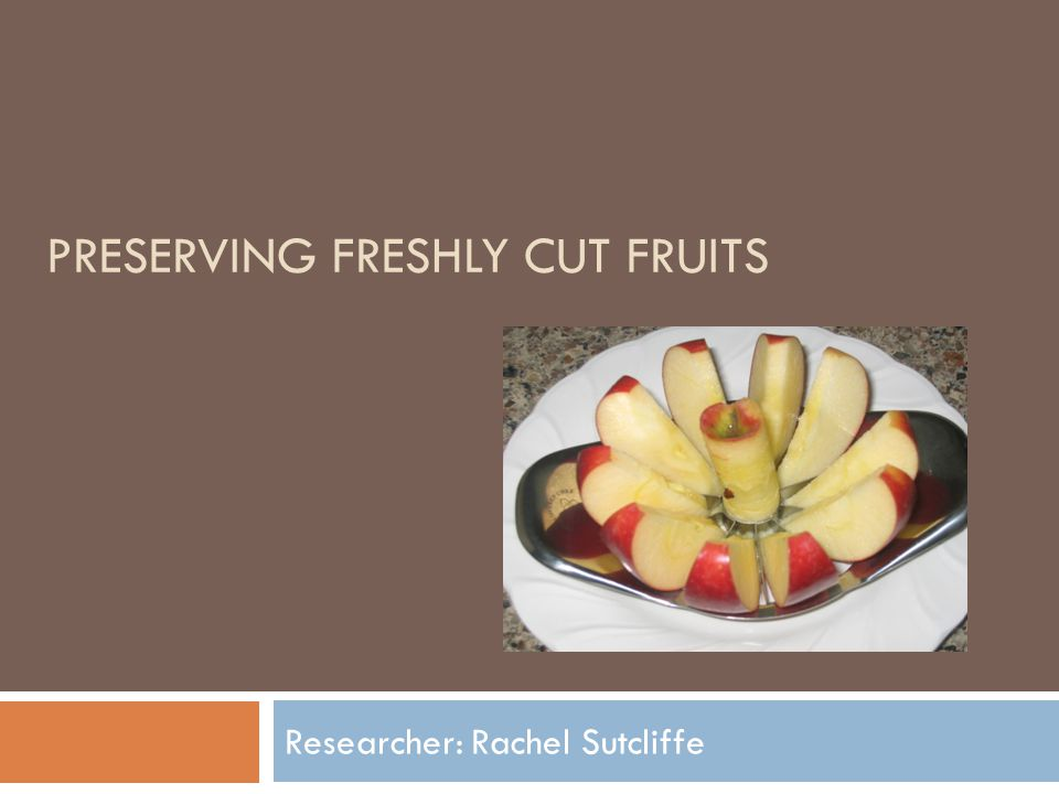 PRESERVING FRESHLY CUT FRUITS Researcher: Rachel Sutcliffe