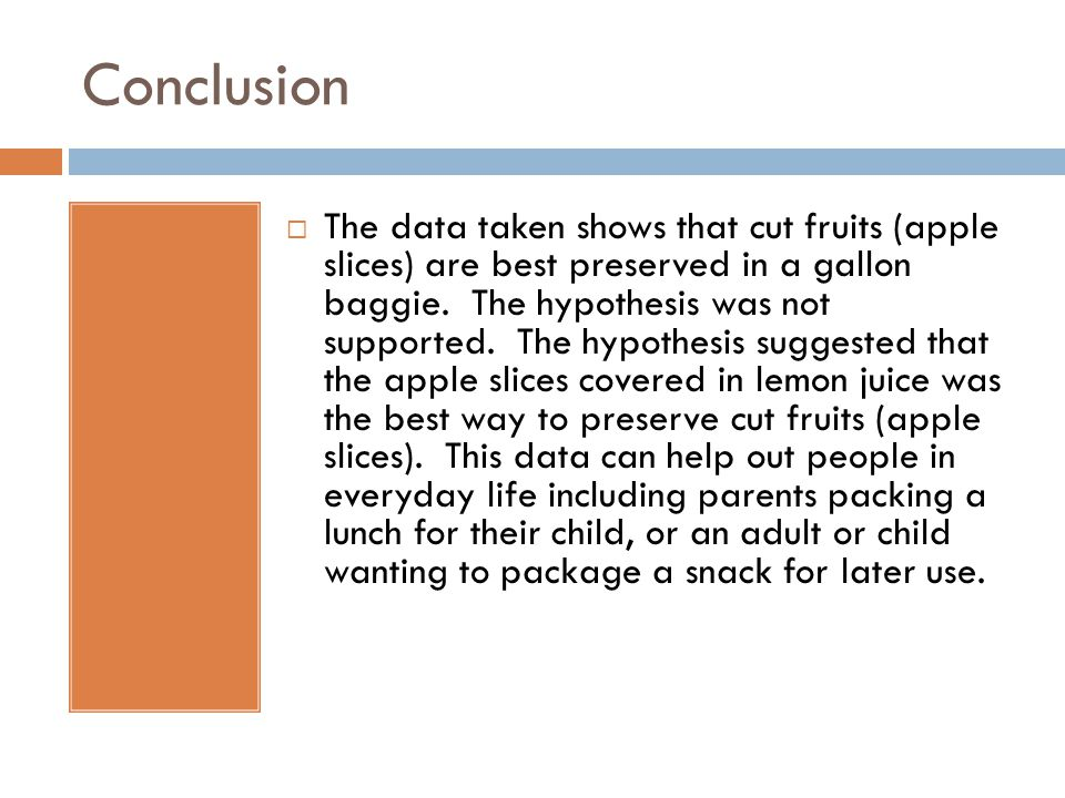 Conclusion  The data taken shows that cut fruits (apple slices) are best preserved in a gallon baggie.