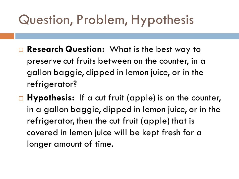 Question, Problem, Hypothesis  Research Question: What is the best way to preserve cut fruits between on the counter, in a gallon baggie, dipped in lemon juice, or in the refrigerator.