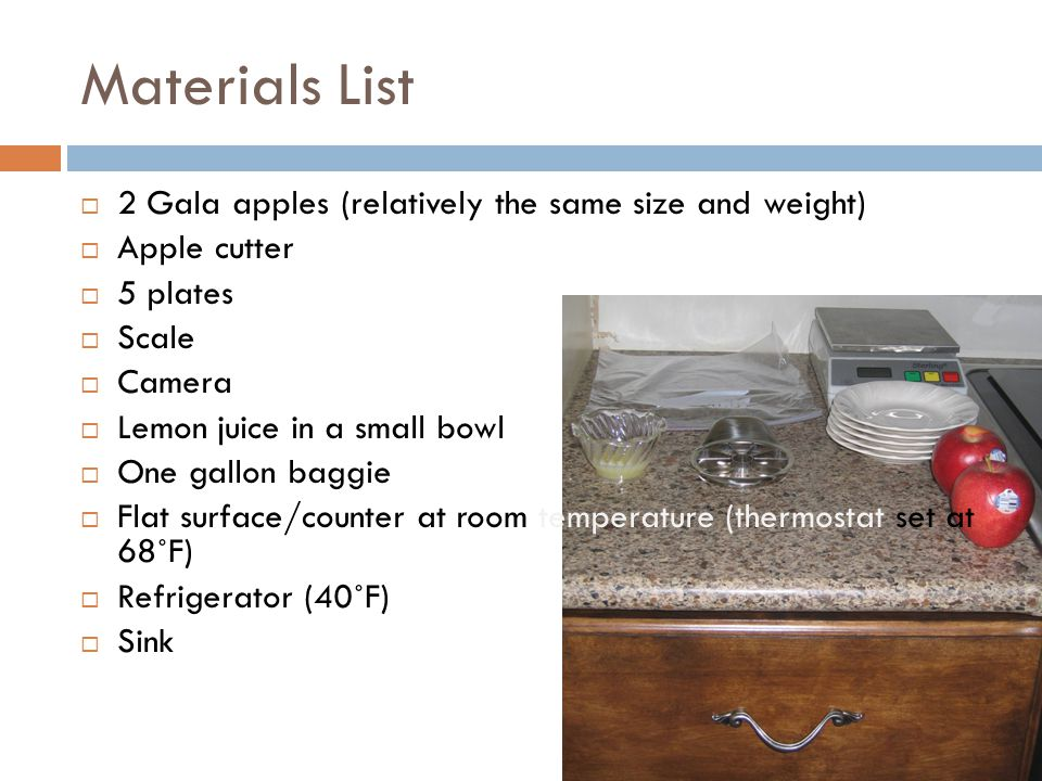 Materials List  2 Gala apples (relatively the same size and weight)  Apple cutter  5 plates  Scale  Camera  Lemon juice in a small bowl  One gallon baggie  Flat surface/counter at room temperature (thermostat set at 68˚F)  Refrigerator (40˚F)  Sink