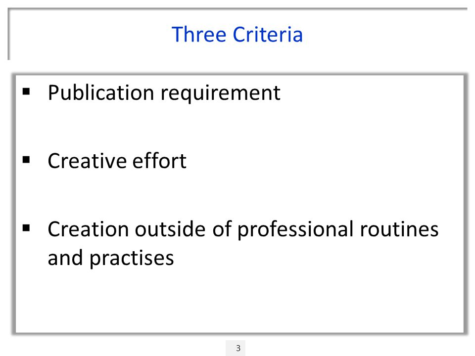Three Criteria  Publication requirement  Creative effort  Creation outside of professional routines and practises 3