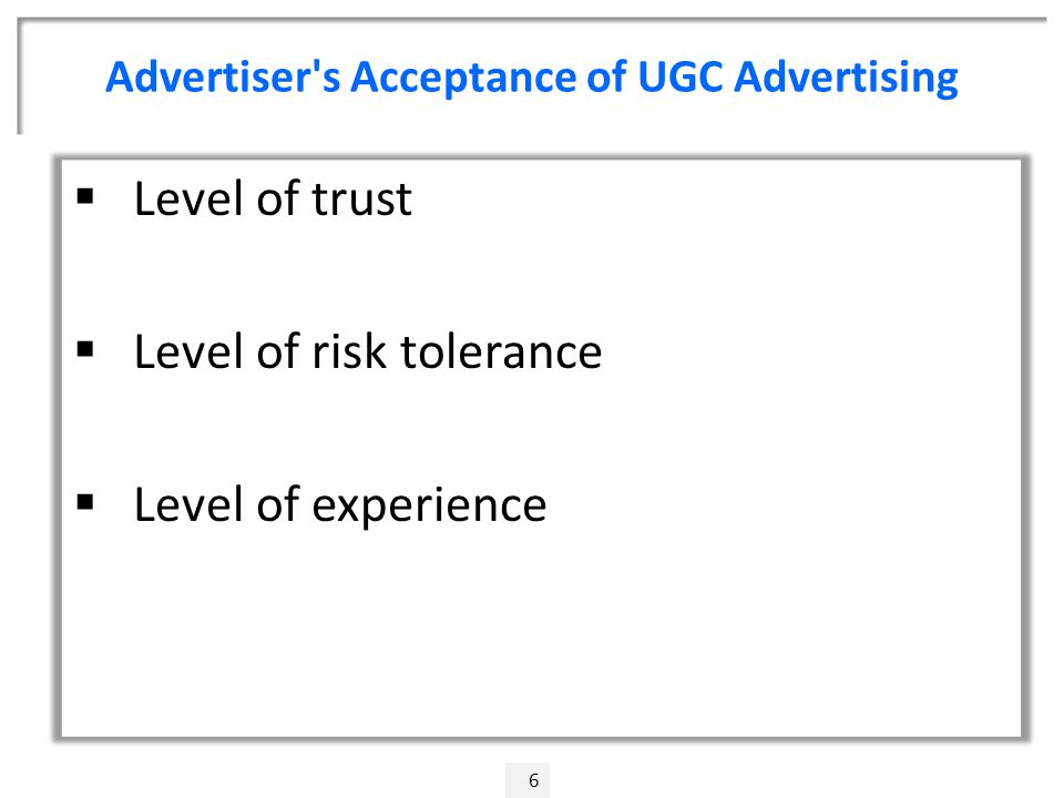 Advertiser s Acceptance of UGC Advertising 6  Level of trust  Level of risk tolerance  Level of experience