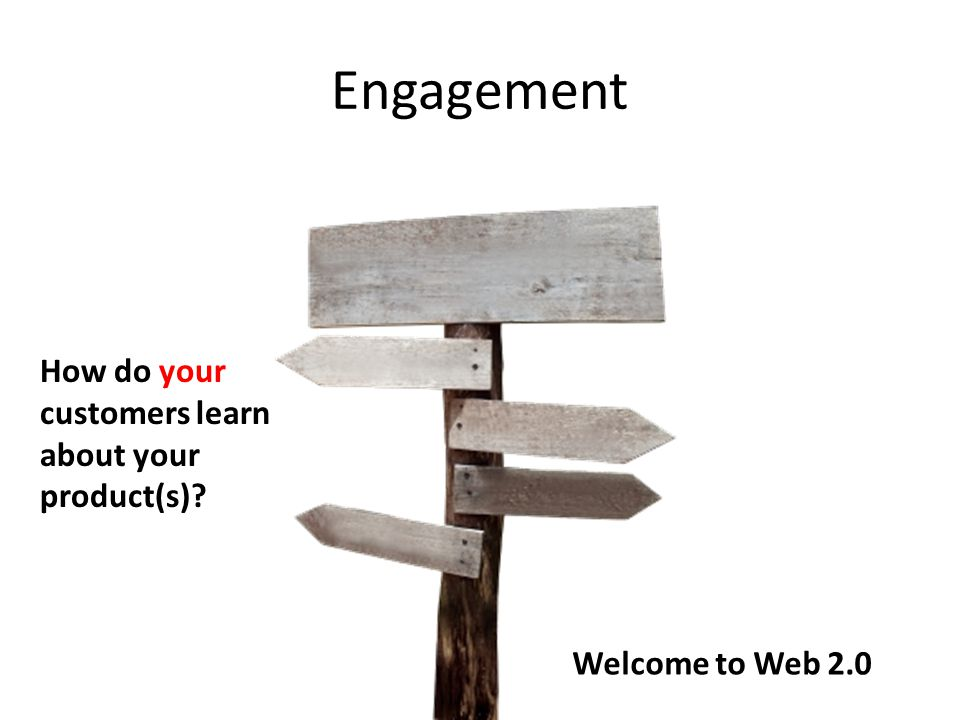Engagement How do your customers learn about your product(s) Welcome to Web 2.0