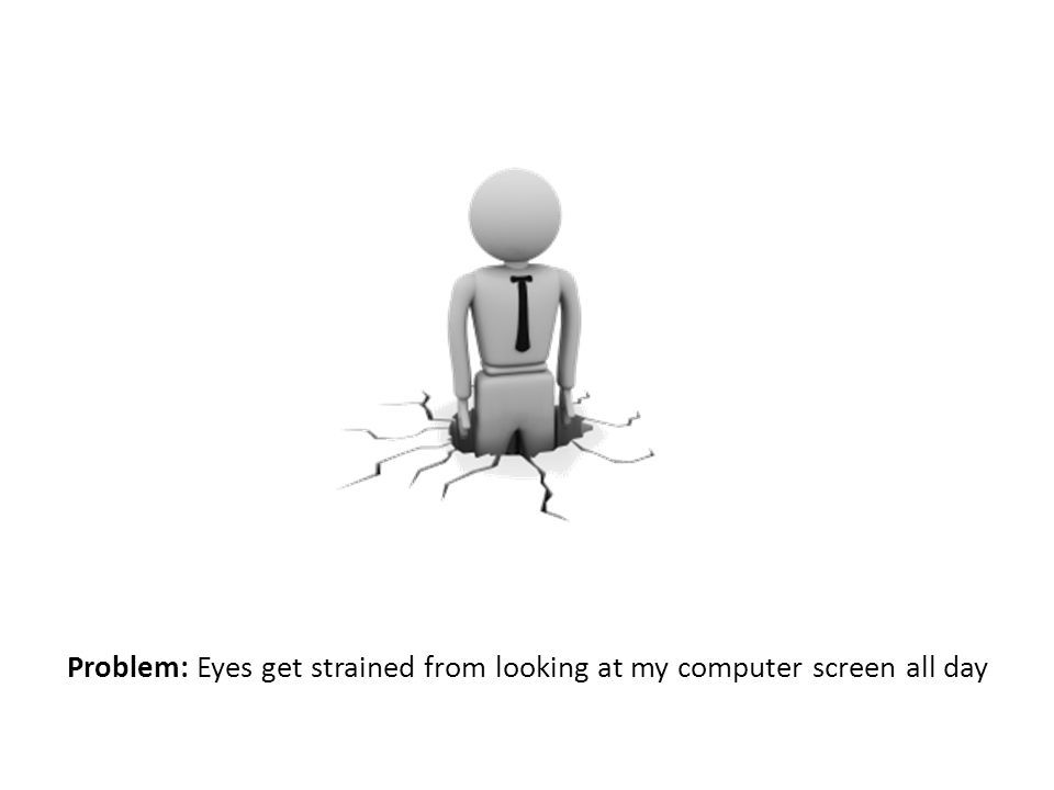 Problem: Eyes get strained from looking at my computer screen all day