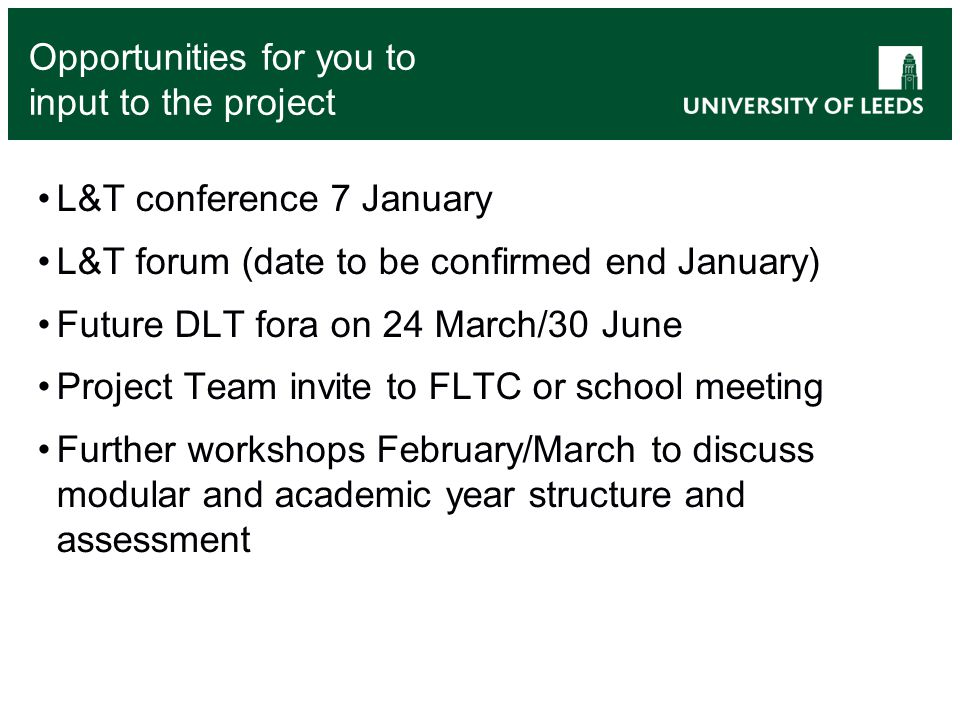 Opportunities for you to input to the project L&T conference 7 January L&T forum (date to be confirmed end January) Future DLT fora on 24 March/30 June Project Team invite to FLTC or school meeting Further workshops February/March to discuss modular and academic year structure and assessment