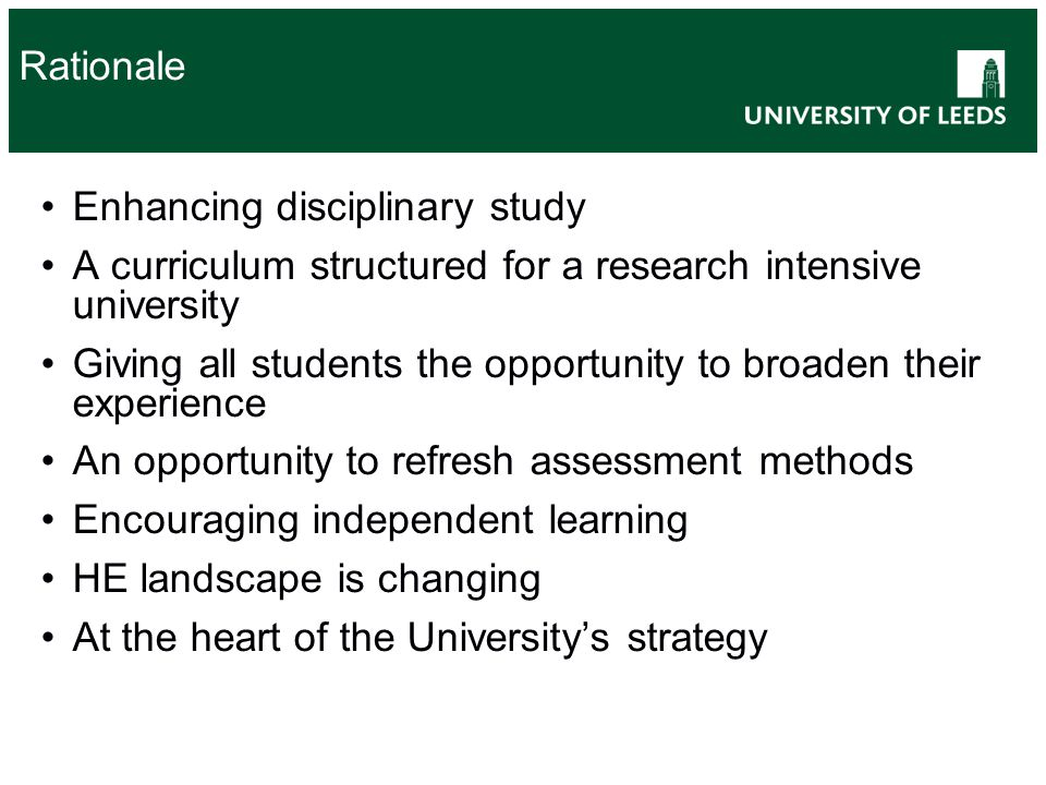Rationale Enhancing disciplinary study A curriculum structured for a research intensive university Giving all students the opportunity to broaden their experience An opportunity to refresh assessment methods Encouraging independent learning HE landscape is changing At the heart of the University's strategy