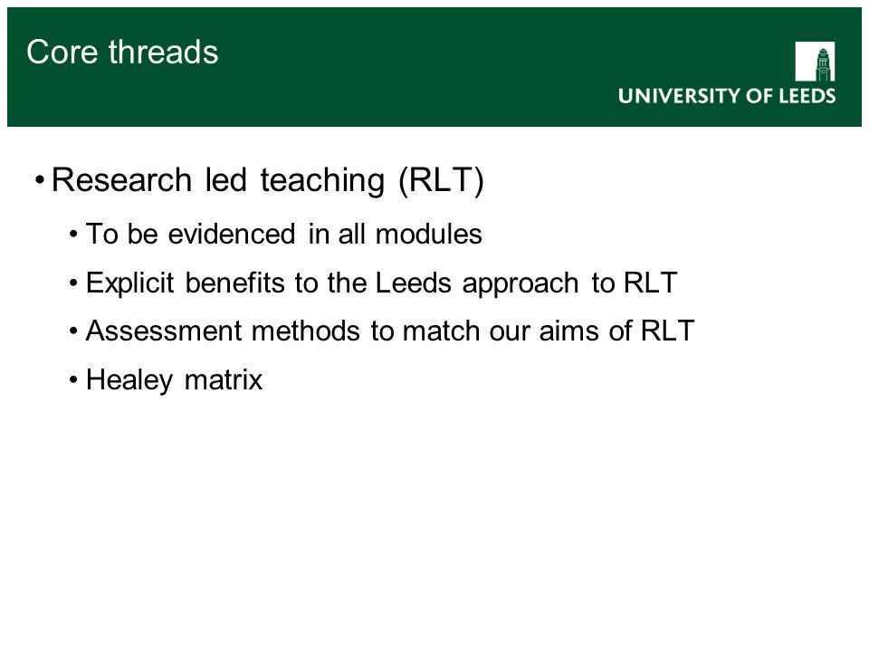 Core threads Research led teaching (RLT) To be evidenced in all modules Explicit benefits to the Leeds approach to RLT Assessment methods to match our aims of RLT Healey matrix