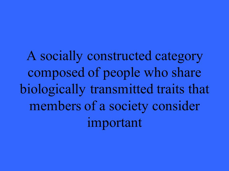 A socially constructed category composed of people who share biologically transmitted traits that members of a society consider important