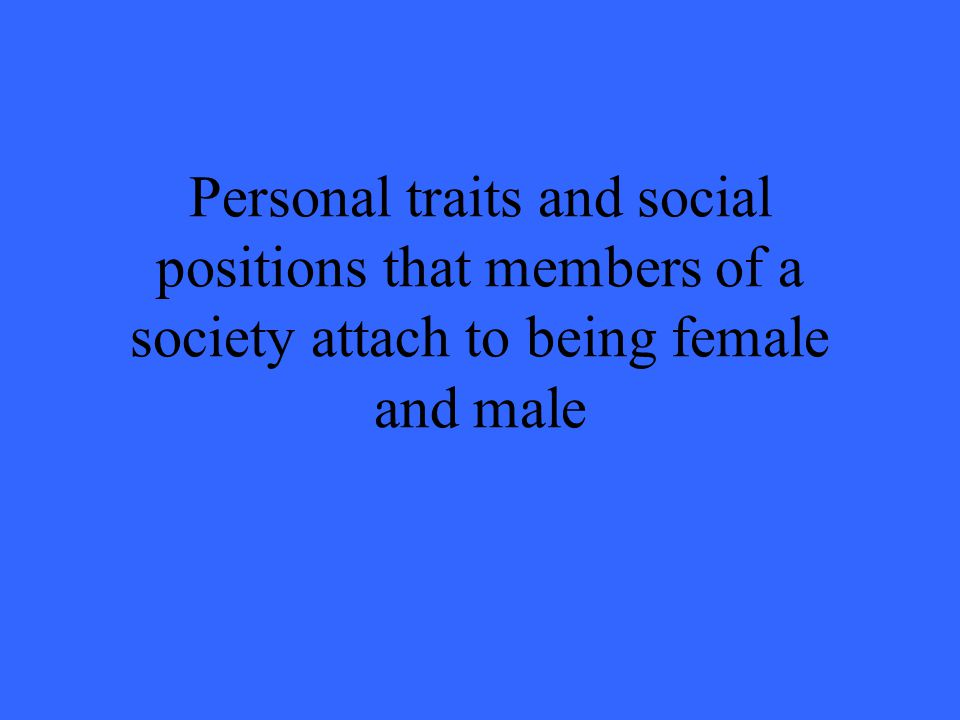 Personal traits and social positions that members of a society attach to being female and male
