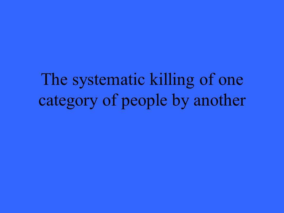 The systematic killing of one category of people by another