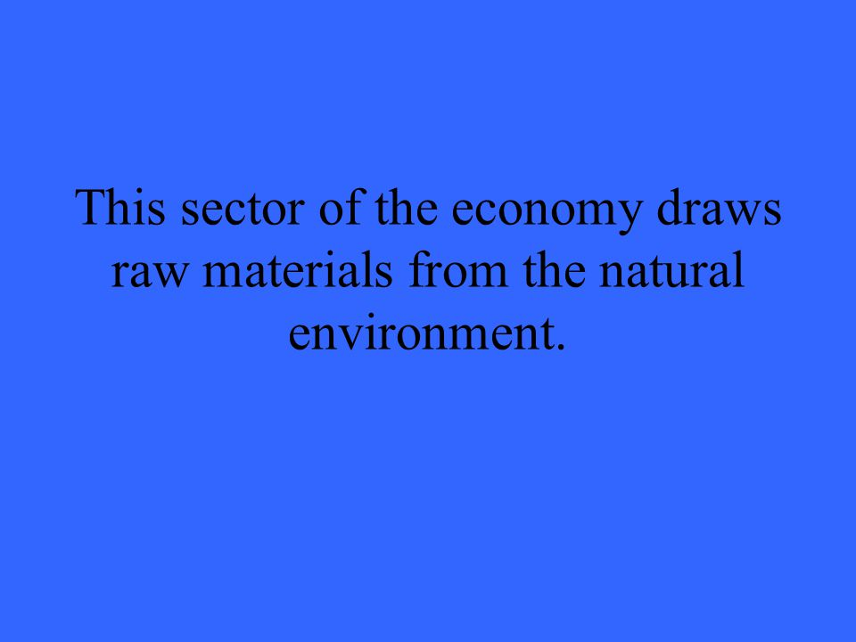 This sector of the economy draws raw materials from the natural environment.
